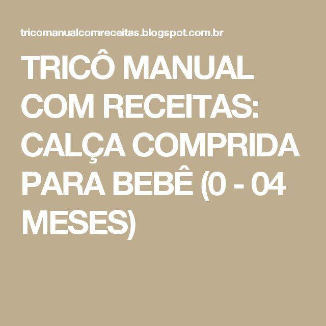 TRICÔ MANUAL COM RECEITAS: CALÇA COMPRIDA PARA BEBÊ (0 - 04 MESES)