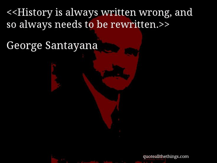 George Santayana - quote-History is always written wrong, and so always needs to be rewritten.Source: quoteallthethings.com #GeorgeSantayana #quote #quotation #aphorism #quoteallthethings