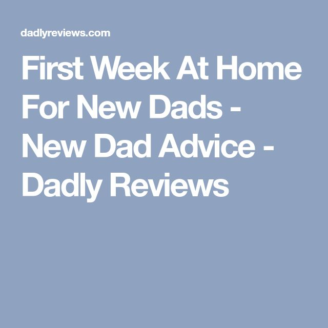 First Week At Home For New Dads - New Dad Advice - Dadly Reviews