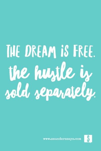 The dream is free. The hustle is sold separately. So true!!!