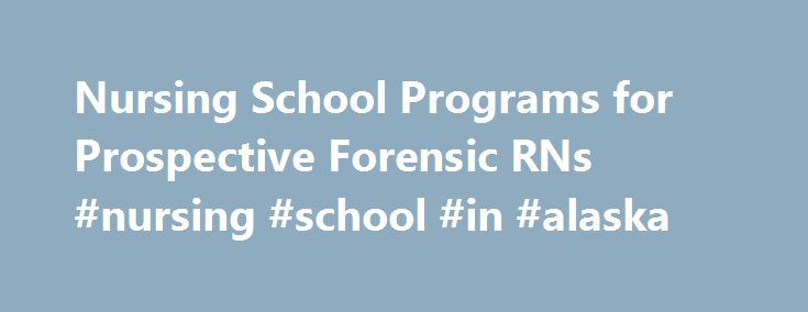 Nursing School Programs for Prospective Forensic RNs #nursing #school #in #alaska http://st-loius.remmont.com/nursing-school-programs-for-prospective-forensic-rns-nursing-school-in-alaska/  # Forensic Nursing Career Nursing forensics is the exciting intersection of nursing and CSI. The law enforcement specialty of crime scene investigation has been titillating American audiences for nearly the last decade with the spate of prime time TV shows. What exactly do forensic nurses do and what type…