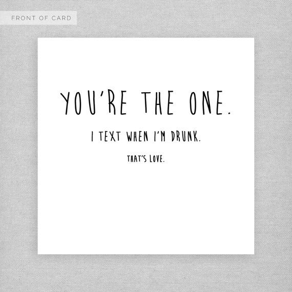 Youre the one. I text when Im drunk. Thats love. WHATS IT MADE FROM?    - Blank inside - Card dimensions: 149 x 149mm - Printed on 350gsm high