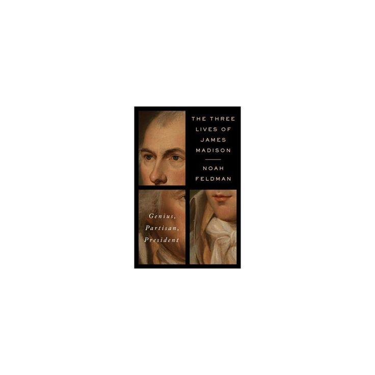Three Lives of James Madison : Genius, Partisan, President (Hardcover) (Noah Feldman)