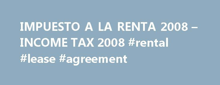 IMPUESTO A LA RENTA 2008 – INCOME TAX 2008 #rental #lease #agreement http://renta.nef2.com/impuesto-a-la-renta-2008-income-tax-2008-rental-lease-agreement/  #renta 2010 # IMPUESTO A LA RENTA 2008 INCOME TAX 2008 IMPUESTO A LA RENTA 2008 Our tax system provides that as from march 26 all companies that generate income for the third category must submit PDT 662. PDT 662 involves the detailed financial information of the company contemplating the parameters established by the tax regulations in…