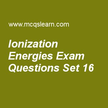 Practice test on ionization energies, chemistry quiz 16 online. Free chemistry exam's questions and answers to learn ionization energies test with answers. Practice online quiz to test knowledge on ionization energies, what is spectrum, kinetic molecular theory of gases, properties of cathode rays, types of solids worksheets. Free ionization energies test has multiple choice questions set as electro negativity of potassium atom is, answer key with choices as 0.7, 0.6, 0.8 and 0.9 to test..