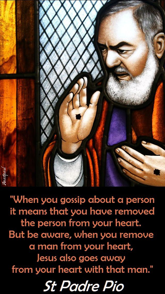 """""""When you gossip about a person it means that you have removed the person from your heart.  But be aware, when you remove a man from your heart,  Jesus also goes away from your heart with that man.""""  St Padre Pio (1887-1968)#mypic"""