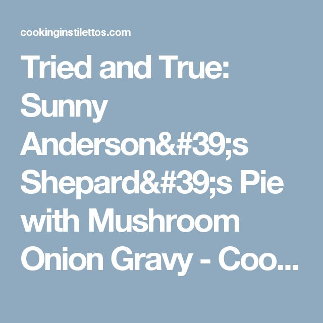 Tried and True: Sunny Anderson's Shepard's Pie with Mushroom Onion Gravy - Cooking In Stilettos™
