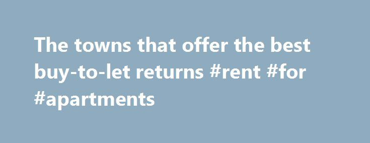 The towns that offer the best buy-to-let returns #rent #for #apartments http://renta.nef2.com/the-towns-that-offer-the-best-buy-to-let-returns-rent-for-apartments/  #rental properties uk # The towns that offer the best buy-to-let returns Rental returns on buy-to-let are biggest in regional centres like Southampton, Manchester and Nottingham where one in four homes are now privately rented Comments Property investors are looking way beyond London and identifying regions where yields are…