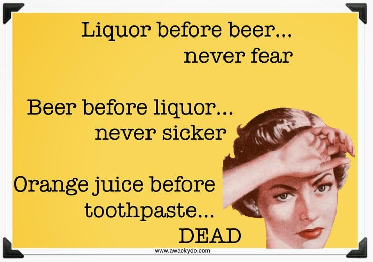 Liquor before beer, never fear. Beer before liquor, never sicker. Orange juice before toothpaste, dead.  #humor