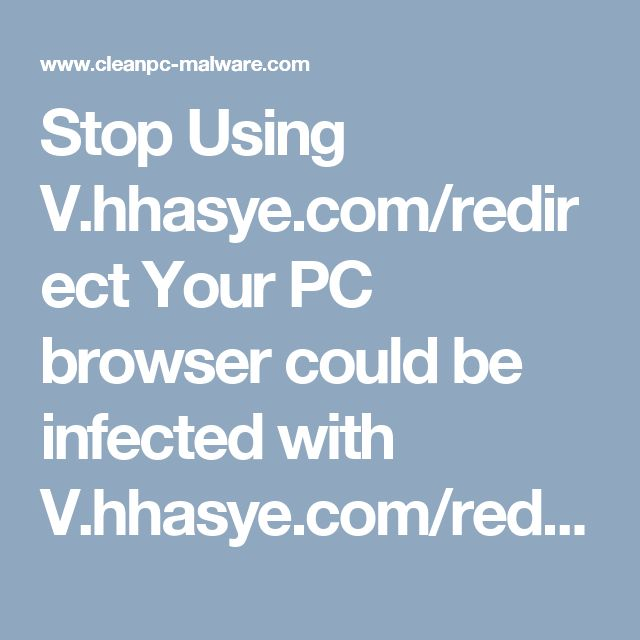 Stop Using V.hhasye.com/redirect Your PC browser could be infected with V.hhasye.com/redirect browser-hijacker if its URL automatically opens as soon as you launch the browser. Though by appearance, it is white, Microsoft and Norton Certified logo which obviously is bogus, and safe looking design but it is actually a webpage redirect virus in reality.