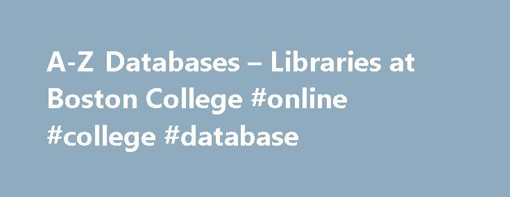 A-Z Databases – Libraries at Boston College #online #college #database http://colorado.nef2.com/a-z-databases-libraries-at-boston-college-online-college-database/  # Boston College Libraries The following databases are newly acquired or being evaluated for a future subscription. British diplomacy with America and Ireland, an Ambassador's letters, 1909-1962 This link opens in a new window This opens a pop-up window to share the URL for this database Trial through June 19, 2017 The…