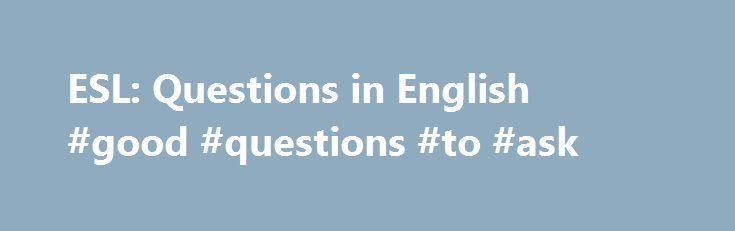 ESL: Questions in English #good #questions #to #ask http://ask.remmont.com/esl-questions-in-english-good-questions-to-ask/  #ask questions for free # ESL: Questions in English Learn some basic patterns and keys for asking and answering questions in English! Show transcript Hide transcript Transcript: ESL: Questions in English Hello I m Milo for About.com and today we…Continue Reading