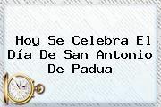 http://tecnoautos.com/wp-content/uploads/imagenes/tendencias/thumbs/hoy-se-celebra-el-dia-de-san-antonio-de-padua.jpg San Antonio de Padua. Hoy se celebra el día de San Antonio de Padua, Enlaces, Imágenes, Videos y Tweets - http://tecnoautos.com/actualidad/san-antonio-de-padua-hoy-se-celebra-el-dia-de-san-antonio-de-padua/
