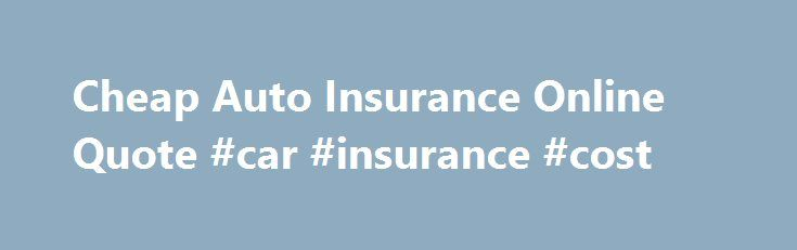 Cheap Auto Insurance Online Quote #car #insurance #cost http://insurance.remmont.com/cheap-auto-insurance-online-quote-car-insurance-cost/  #cheap auto insurance online # Cheap Auto Insurance Online Quote Car Insurance Rates Get Free Auto Insurance Quotes Online – Car Insurance Rates. Car Insurance Rates is your ultimate online resource for auto insurance. We provide company reviews, vehicle purchasing advice, claims help Online Auto Insurance Quotes Comparison, Find Cheap Rates – Online…