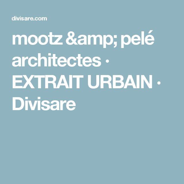 mootz & pelé architectes · EXTRAIT URBAIN · Divisare