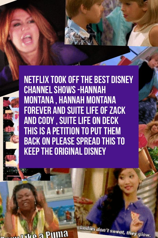 Netflix took off the best Disney channel shows -Hannah Montana , Hannah Montana forever and Suite life of Zack and Cody , Suite life on deck  This is a petition to put them back on please spread this to keep the original Disney