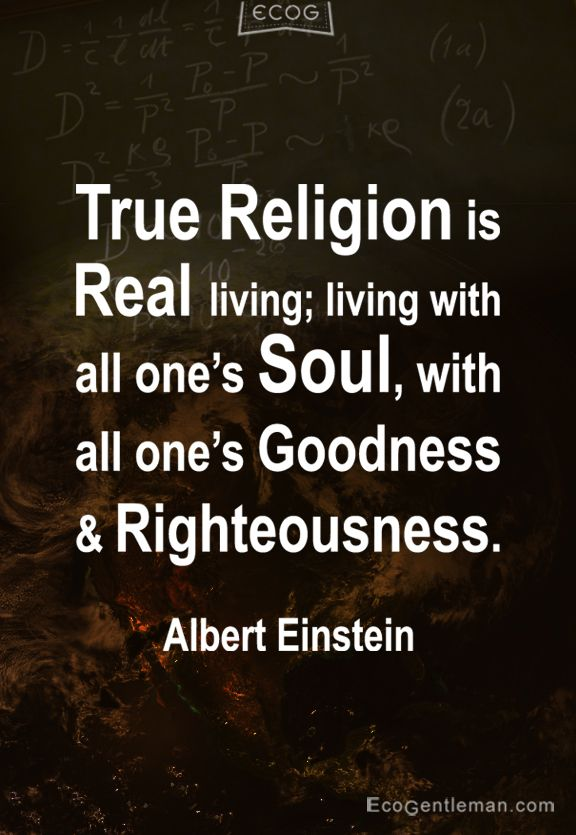 True Religion is Real living living with all ones Soul with all one's Goodness and Righteousness - 15 Famous Quotes by Albert Einstein - EcoGentleman.com