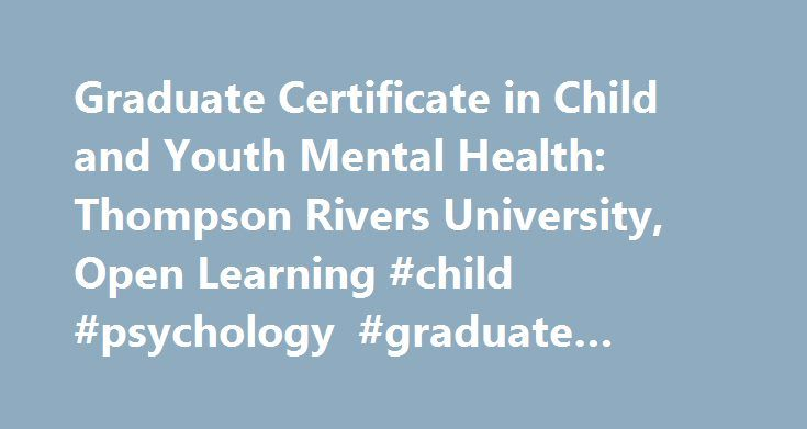 Graduate Certificate in Child and Youth Mental Health: Thompson Rivers University, Open Learning #child #psychology #graduate #programs http://cameroon.nef2.com/graduate-certificate-in-child-and-youth-mental-health-thompson-rivers-university-open-learning-child-psychology-graduate-programs/  # Graduate Certificate in Child and Youth Mental Health Program Availability This graduate certificate program is available only to applicants residing in Canada, unless approved by the program…