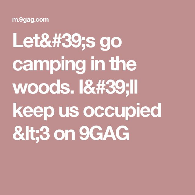 Let's go camping in the woods. I'll keep us occupied <3 on 9GAG