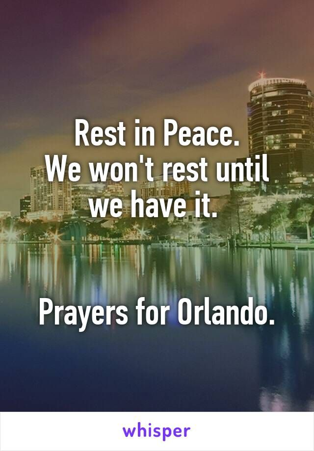 Rest in Peace. We won't rest until we have it.    Prayers for Orlando.