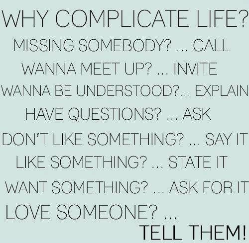 Why complicate life?  Missing somebody?…Call Wanna meet up?…Invite Wanna be understood?…Explain Have questions?…Ask Don't like something?…Say it Like something?…State it Want something?…Ask for it Love someone?…Tell them! thedailyquotes.com