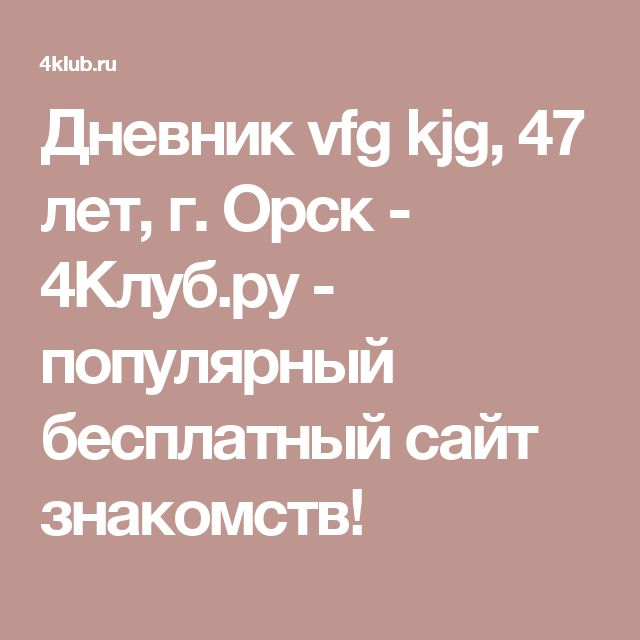 Дневник vfg kjg, 47 лет, г. Орск - 4Клуб.ру - популярный бесплатный сайт знакомств!