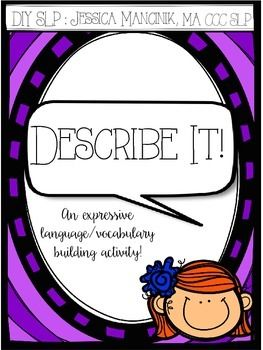 """""""Describe It"""" is an activity designed to increase the expressive language skills as well as expand the vocabulary of children grades 1-5.It comes with a """"cheat sheet"""" for students to use to develop strategies for describing objects. Three worksheets and a directions page are also included.Thanks for looking!"""