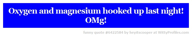 Oxygen and magnesium hooked up last night! OMg! - Witty Profiles Quote 6422584 http://wittyprofiles.com/q/6422584