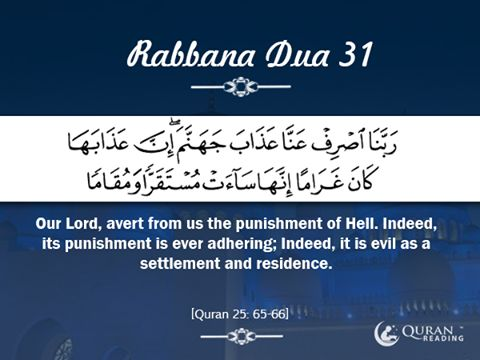 Rabbana Dua 31  Our Lord, avert from us the punishment of Hell. Indeed, its punishment is ever adhering; Indeed, it is evil as a settlement and residence.  [Quran 25: 65-66]