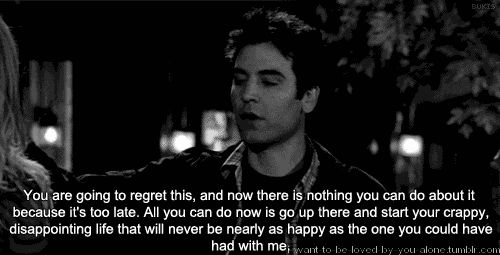 You are going to regret this, and now there is nothing you can do about it because it's to late. All you can do now is go up there and start your crappy, disappointing life that will never be nearly as happy as the one you could have had with me.  -- Ted Mosby