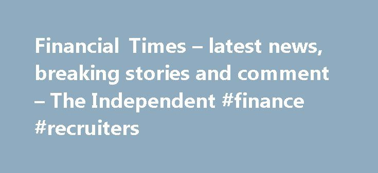 Financial Times – latest news, breaking stories and comment – The Independent #finance #recruiters http://finance.nef2.com/financial-times-latest-news-breaking-stories-and-comment-the-independent-finance-recruiters/  #finance times # Financial Times More headlines We've noticed that you are using an ad blocker. Advertising helps fund our journalism and keep it truly independent. It helps to build our international editorial team, from war correspondents to investigative reporters…