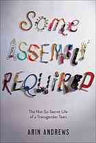 Some assembly required : the not-so-secret life of a transgender teen by Arin Andrews (Simon & Schuster BFYR, 2014) Seventeen-year-old Arin Andrews shares all the hilarious, painful, and poignant details of undergoing gender reassignment as a high school student in this winning teen memoir.