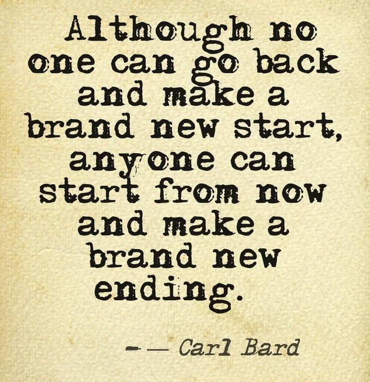 """Although no one can go back and make a brand new start, anyone can start from now and make a brand new ending."" - Carl Bard"