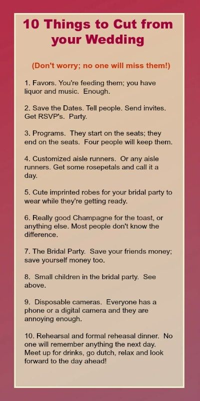 """""""Some good suggestions, but you gotta have a bridal party and rehearsal dinner!""""  I agree - several of these suggestions are gold! But hold up, I want some decent champagne, I know the difference, and please no cutting rehearsals or any other opportunity to party off the list! :)"""