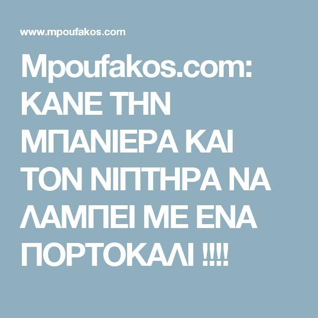Mpoufakos.com: ΚΑΝΕ ΤΗΝ ΜΠΑΝΙΕΡΑ ΚΑΙ ΤΟΝ ΝΙΠΤΗΡΑ ΝΑ ΛΑΜΠΕΙ ΜΕ ΕΝΑ ΠΟΡΤΟΚΑΛΙ !!!!