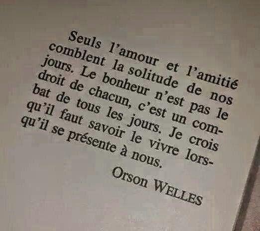 """Orson Welles """"Seuls l'amour et l'amitié comblent la solitude de nos jours. Le bonheur n'est pas le droit de chacun, c'est un combat de tous les jours. Je crois qu'il faut savoir le vivre lorsqu'il se présente à nous."""""""