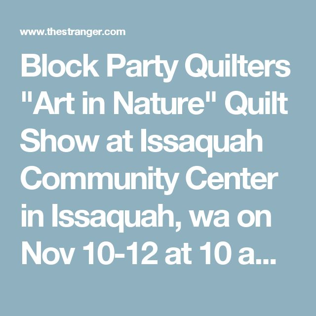 "Block Party Quilters ""Art in Nature"" Quilt Show at Issaquah Community Center in Issaquah, wa on Nov 10-12 at 10 am-5 pm - Seattle Art Events Calendar - The Stranger"