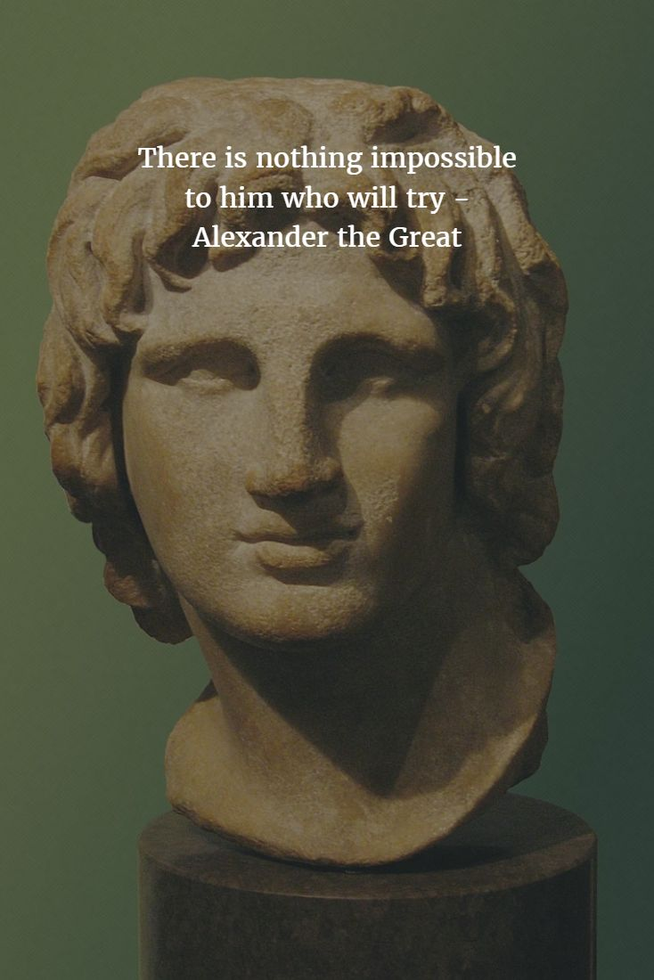 Keep trying & nothing will be impossible - Alexander the Great