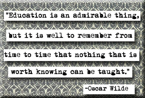 """""""Education is an admirable thing, but it is well to remember from time to time that nothing that is worth knowing can be taught."""" Oscar wilde"""