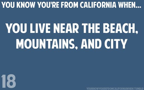 You know you're from California when you live near the beach, mountains, and city.