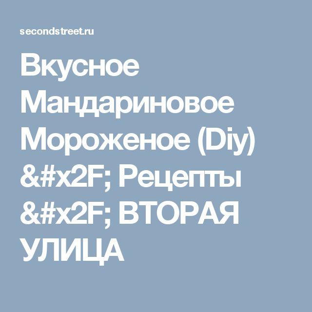 Вкусное Мандариновое Мороженое (Diy) / Рецепты / ВТОРАЯ УЛИЦА