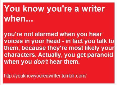 You know you're a writer when... you're not alamred when you hear voices in your head - In fact you talk to them, becuase they're most likely your characters. Actually, you get paranoid when you don't hear them.