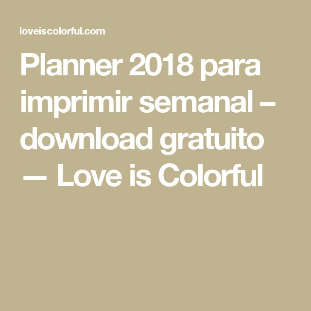 Planner 2018 para imprimir semanal – download gratuito — Love is Colorful