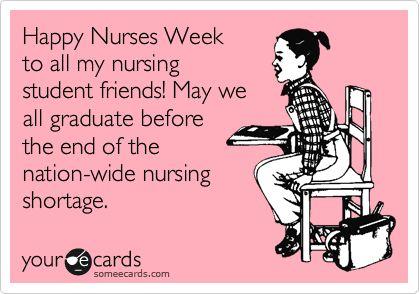Funny Nurses Week Ecard: Happy Nurses Week to all my nursing student friends! May we all graduate before the end of the nation-wide nursing shortage.