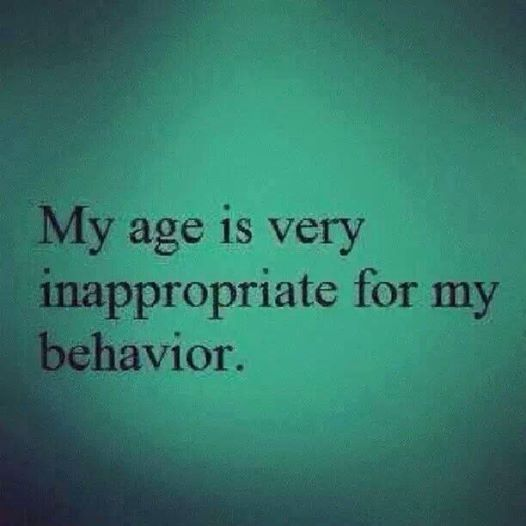 My age is inappropriate for my behavior funny quotes quote lol funny quote funny quotes age humor