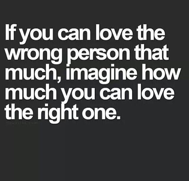 If you can love the wrong person that much, imagine how much you love the right one.
