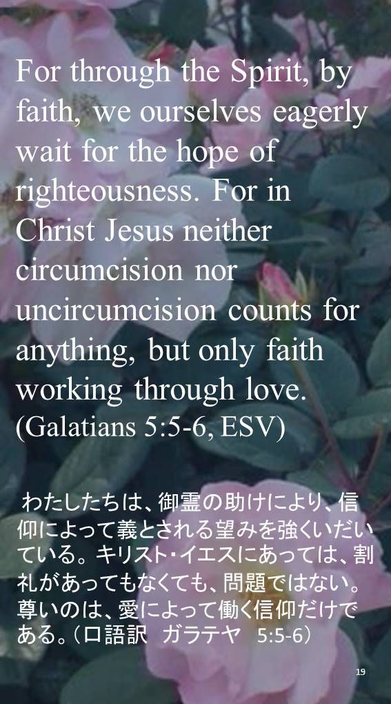 For through the Spirit, by faith, we ourselves eagerly wait for the hope of righteousness. For in Christ Jesus neither circumcision nor uncircumcision counts for anything, but only faith working through love.(Galatians 5:5-6, ESV) わたしたちは、御霊の助けにより、信仰によって義とされる望みを強くいだいている。 キリスト・イエスにあっては、割礼があってもなくても、問題ではない。尊いのは、愛によって働く信仰だけである。(口語訳 ガラテヤ 5:5-6)