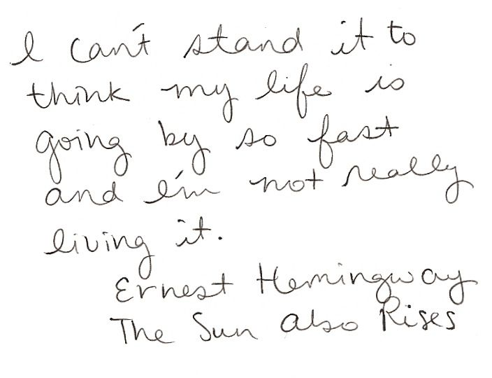 I can't stand it to think my life is going by so fast and I'm not really living it. ernest hemingway the sun also rises