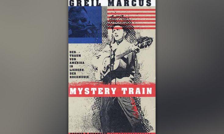 Greil Marcus - 'Mystery Train: Der Traum Von Amerika In Liedern Der Popmusik'