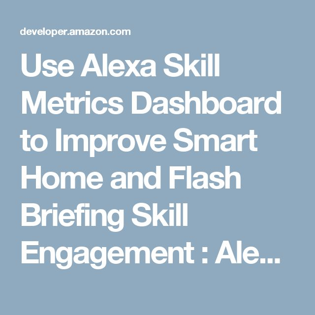 Use Alexa Skill Metrics Dashboard to Improve Smart Home and Flash Briefing Skill Engagement : Alexa Blogs